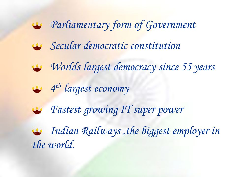 Parliamentary form of Government Secular democratic constitution Worlds largest democracy since 55 years 4 th largest economy Fastest growing IT super power Indian Railways,the biggest employer in the world.