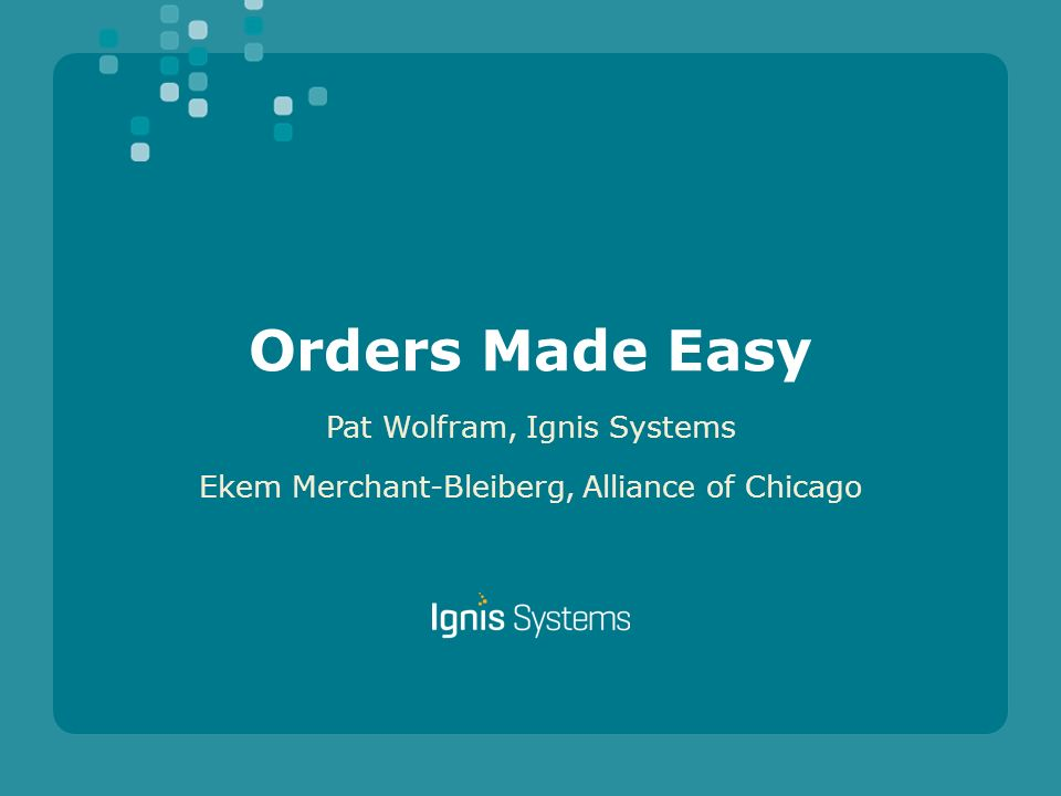 Orders Made Easy Pat Wolfram, Ignis Systems Ekem Merchant-Bleiberg, Alliance of Chicago