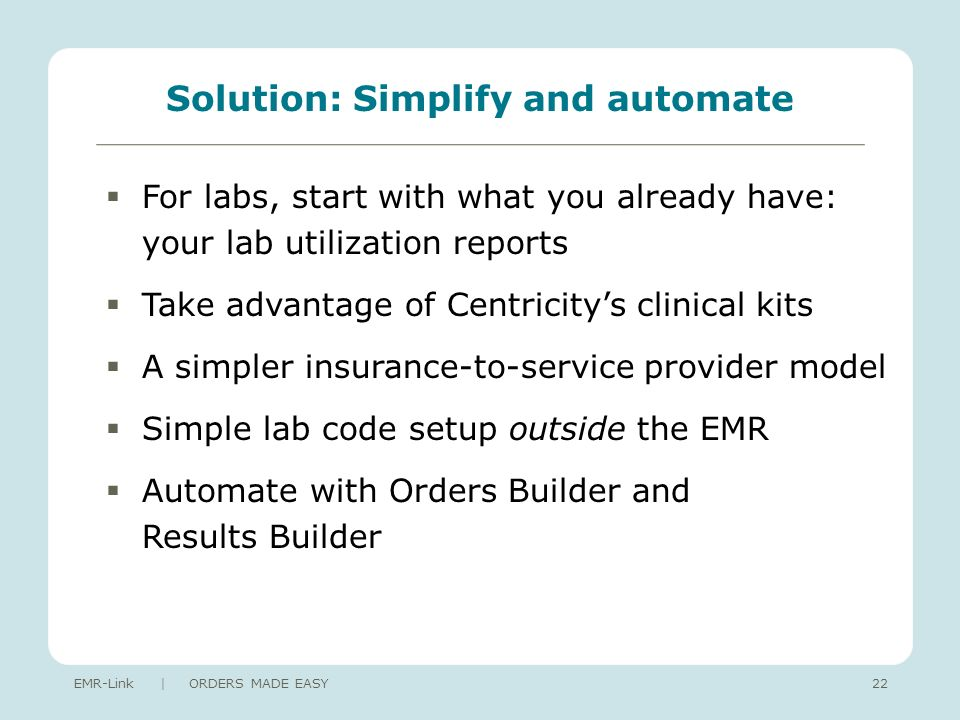 Solution: Simplify and automate For labs, start with what you already have: your lab utilization reports Take advantage of Centricitys clinical kits A simpler insurance-to-service provider model Simple lab code setup outside the EMR Automate with Orders Builder and Results Builder EMR-Link | ORDERS MADE EASY22