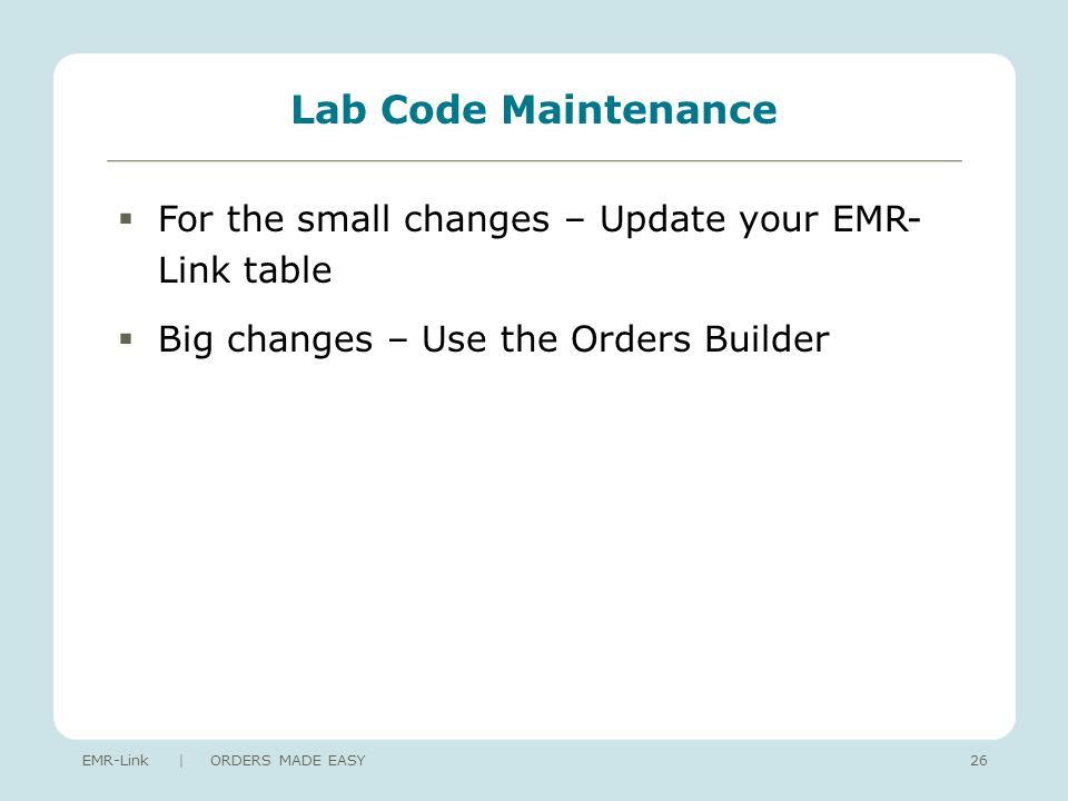 Lab Code Maintenance For the small changes – Update your EMR- Link table Big changes – Use the Orders Builder EMR-Link | ORDERS MADE EASY26