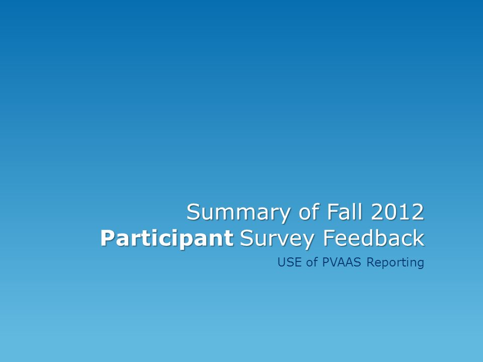 Summary of Fall 2012 Participant Survey Feedback USE of PVAAS Reporting