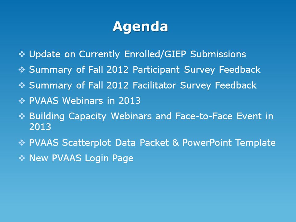 Agenda Update on Currently Enrolled/GIEP Submissions Summary of Fall 2012 Participant Survey Feedback Summary of Fall 2012 Facilitator Survey Feedback PVAAS Webinars in 2013 Building Capacity Webinars and Face-to-Face Event in 2013 PVAAS Scatterplot Data Packet & PowerPoint Template New PVAAS Login Page