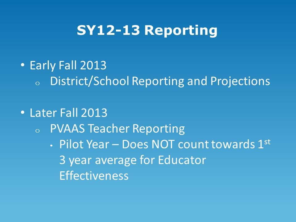 SY12-13 Reporting Early Fall 2013 o District/School Reporting and Projections Later Fall 2013 o PVAAS Teacher Reporting Pilot Year – Does NOT count towards 1 st 3 year average for Educator Effectiveness