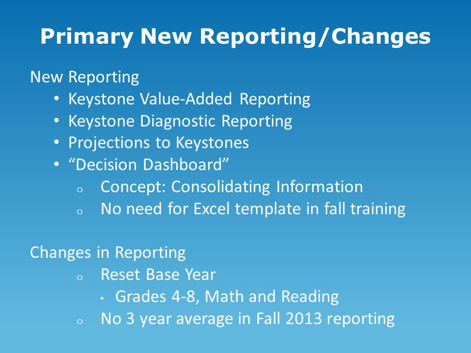 Primary New Reporting/Changes New Reporting Keystone Value-Added Reporting Keystone Diagnostic Reporting Projections to Keystones Decision Dashboard o Concept: Consolidating Information o No need for Excel template in fall training Changes in Reporting o Reset Base Year Grades 4-8, Math and Reading o No 3 year average in Fall 2013 reporting