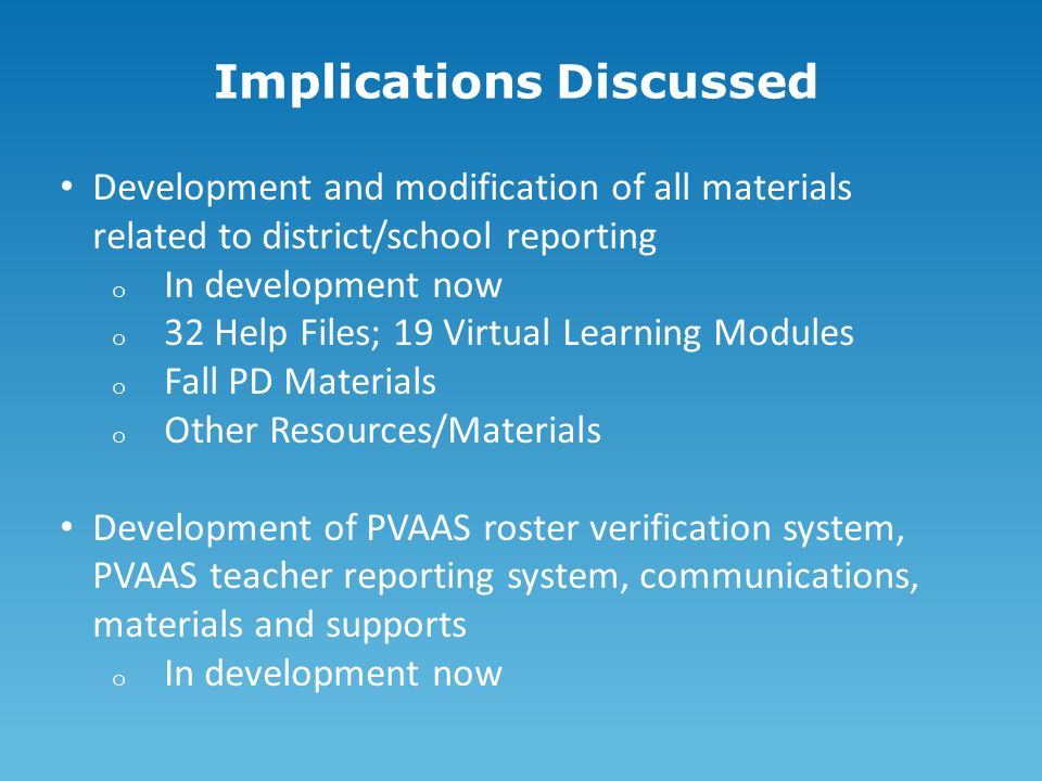 Implications Discussed Development and modification of all materials related to district/school reporting o In development now o 32 Help Files; 19 Virtual Learning Modules o Fall PD Materials o Other Resources/Materials Development of PVAAS roster verification system, PVAAS teacher reporting system, communications, materials and supports o In development now