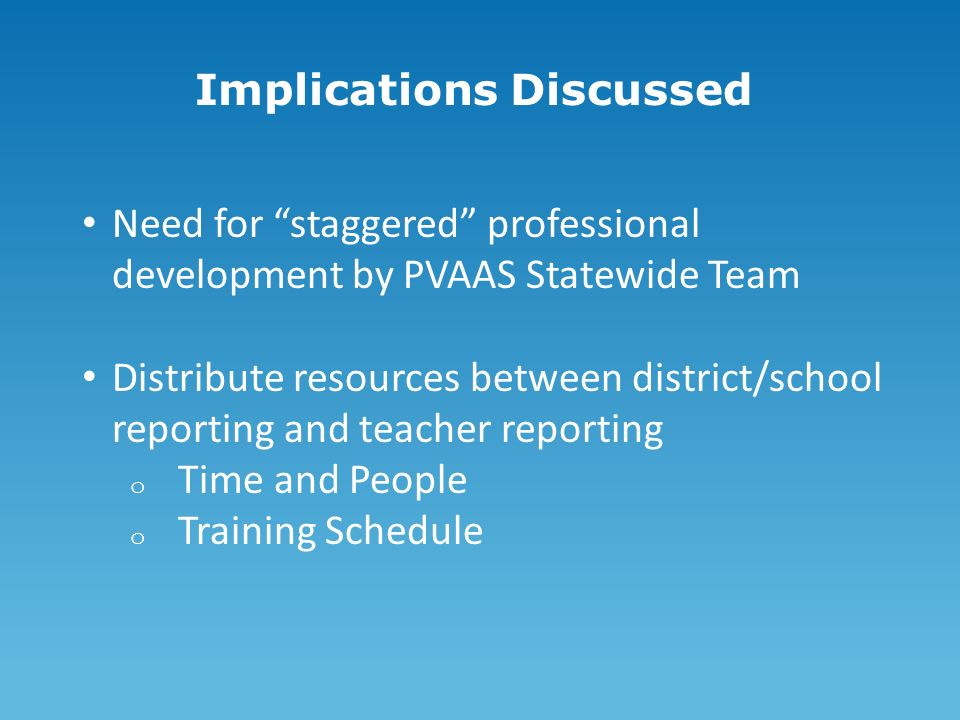 Implications Discussed Need for staggered professional development by PVAAS Statewide Team Distribute resources between district/school reporting and teacher reporting o Time and People o Training Schedule