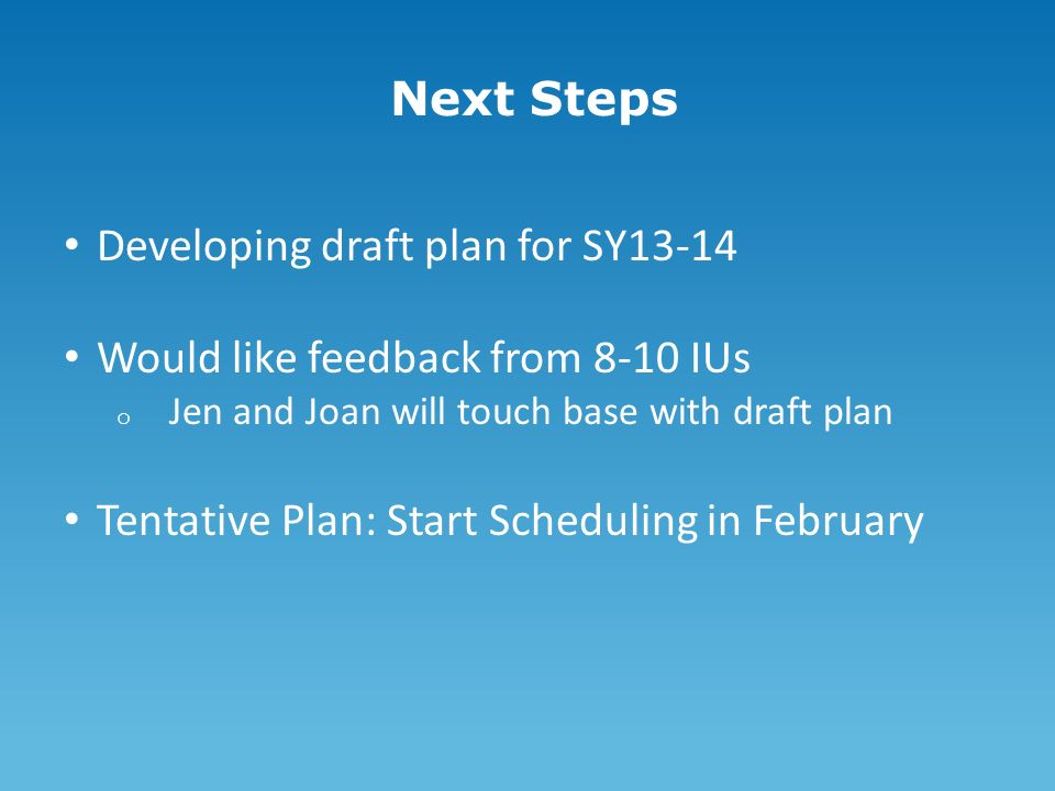 Next Steps Developing draft plan for SY13-14 Would like feedback from 8-10 IUs o Jen and Joan will touch base with draft plan Tentative Plan: Start Scheduling in February