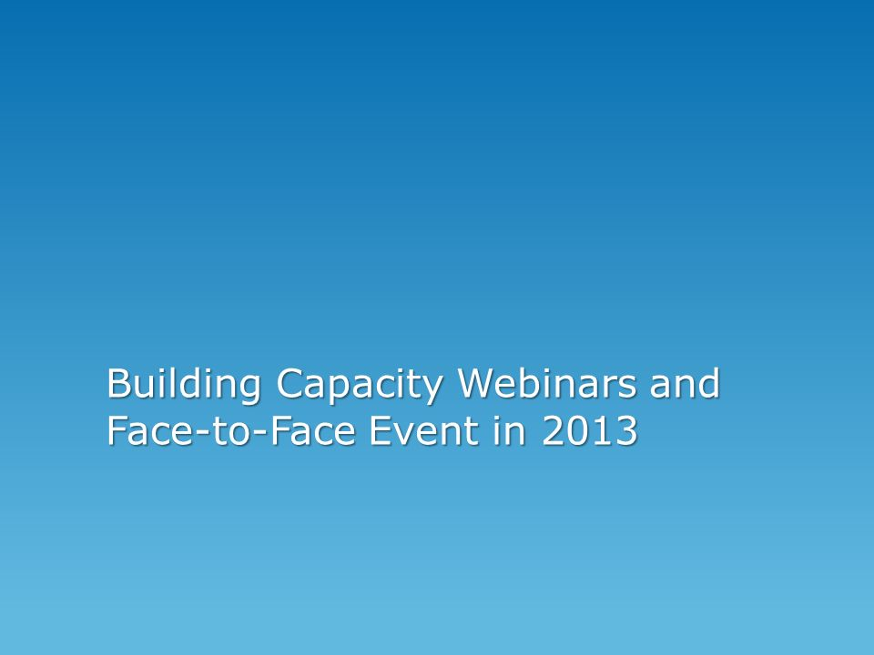 Building Capacity Webinars and Face-to-Face Event in 2013