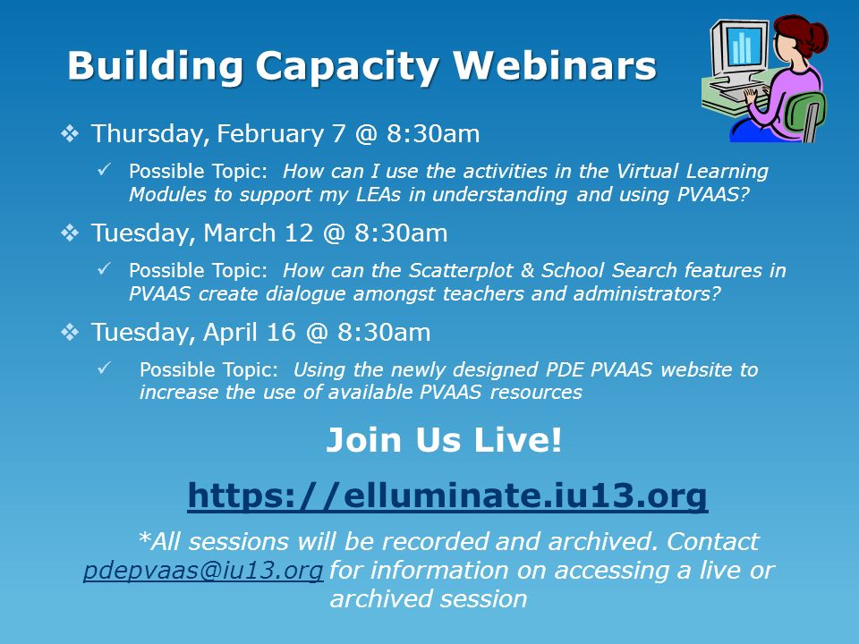 Building Capacity Webinars Thursday, February 7 @ 8:30am Possible Topic: How can I use the activities in the Virtual Learning Modules to support my LEAs in understanding and using PVAAS.
