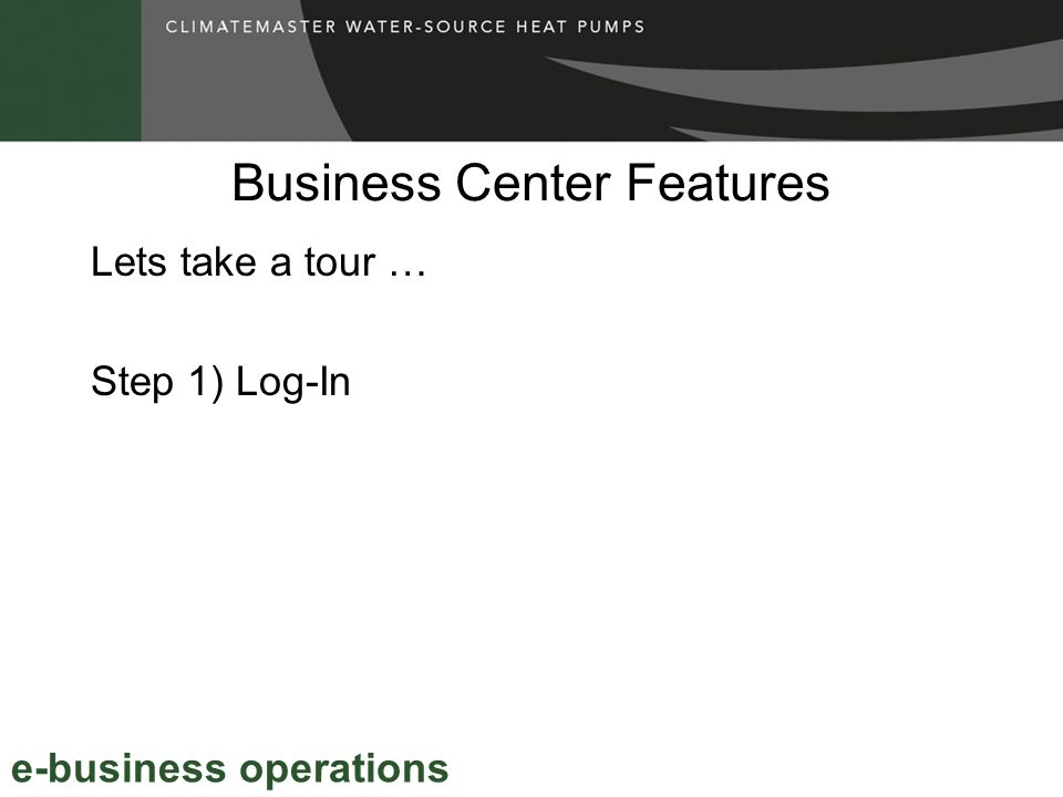 Business Center Features e-business operations Lets take a tour … Step 1) Log-In