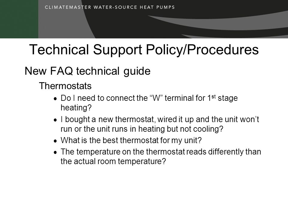 Technical Support Policy/Procedures New FAQ technical guide Thermostats Do I need to connect the W terminal for 1 st stage heating.