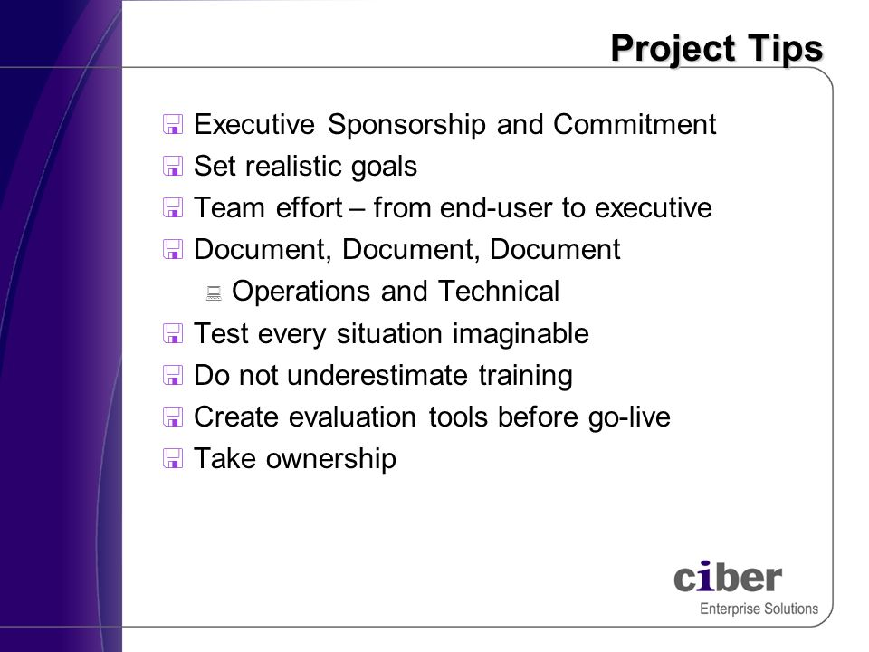 Project Tips Executive Sponsorship and Commitment Set realistic goals Team effort – from end-user to executive Document, Document, Document Operations and Technical Test every situation imaginable Do not underestimate training Create evaluation tools before go-live Take ownership