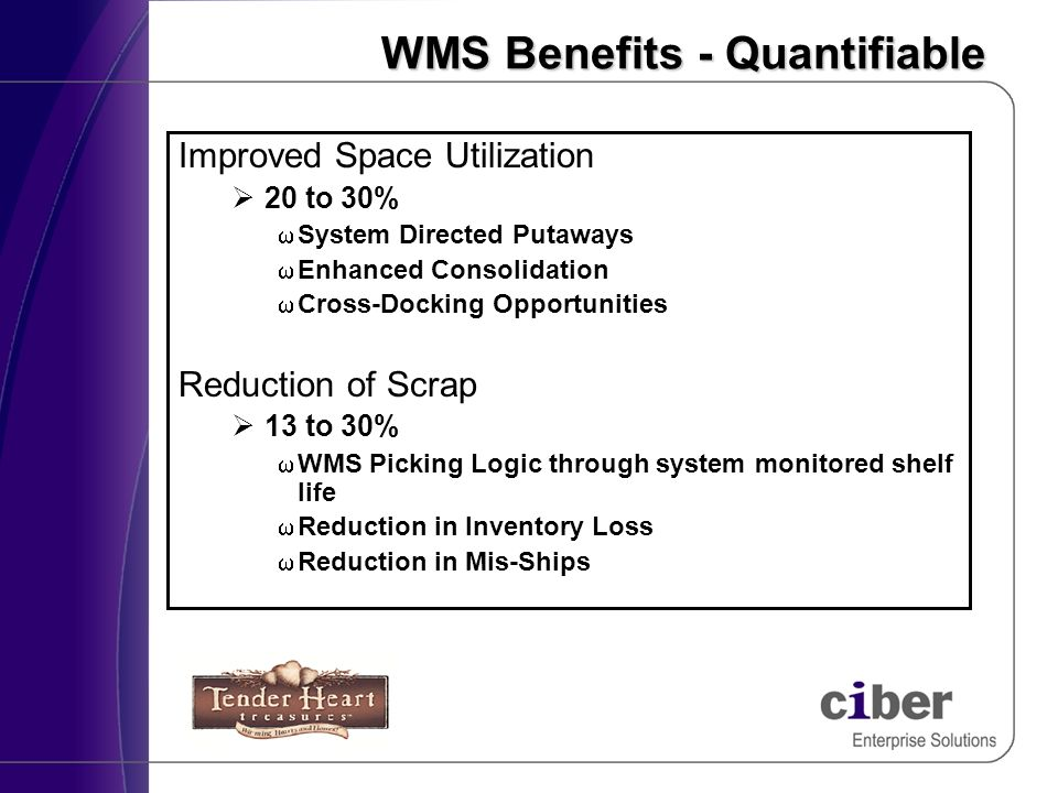 WMS Benefits - Quantifiable Improved Space Utilization 20 to 30% System Directed Putaways Enhanced Consolidation Cross-Docking Opportunities Reduction of Scrap 13 to 30% WMS Picking Logic through system monitored shelf life w Reduction in Inventory Loss w Reduction in Mis-Ships