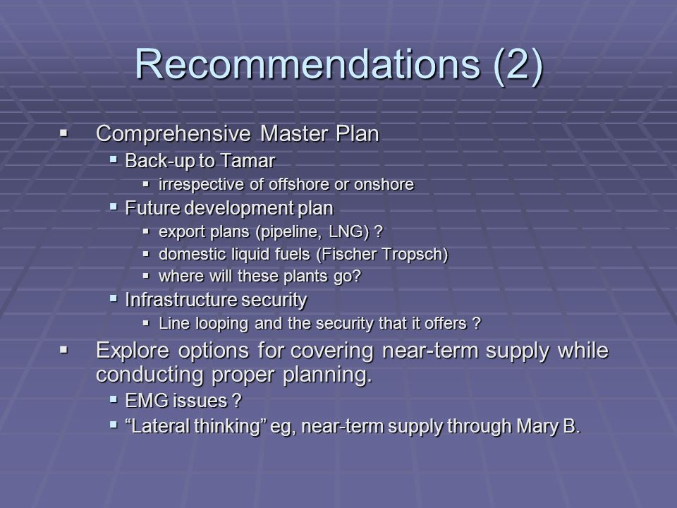 Recommendations (2) Comprehensive Master Plan Comprehensive Master Plan Back-up to Tamar Back-up to Tamar irrespective of offshore or onshore irrespective of offshore or onshore Future development plan Future development plan export plans (pipeline, LNG) .
