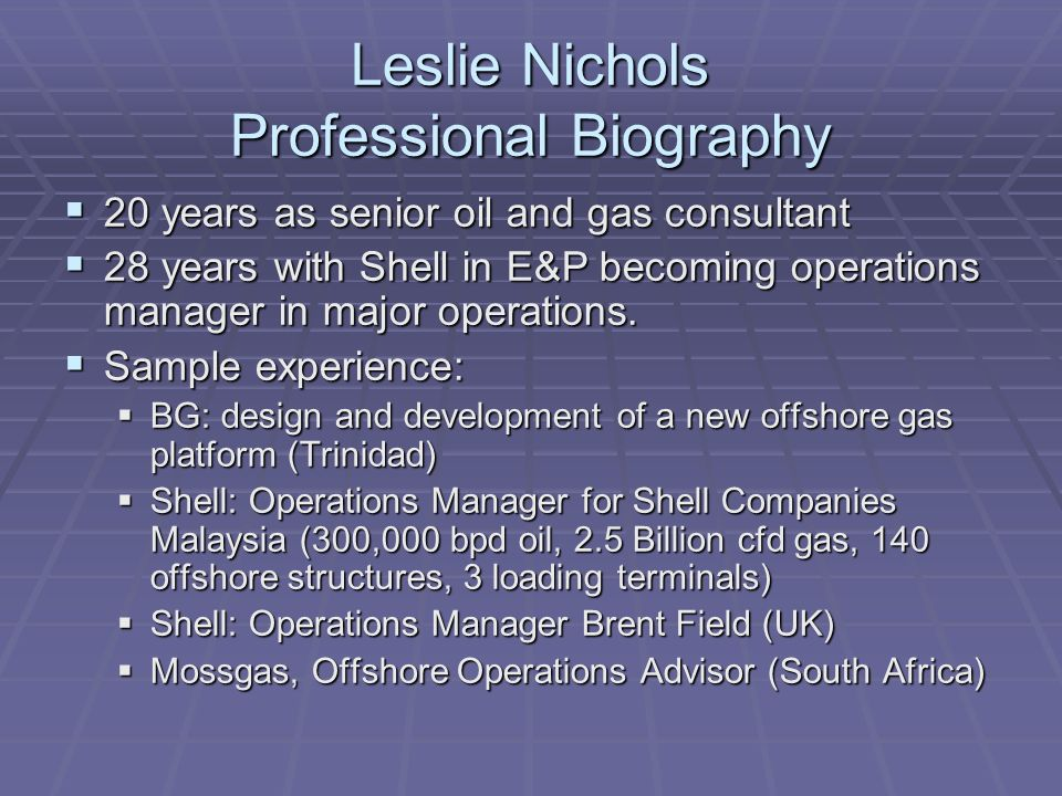 Leslie Nichols Professional Biography 20 years as senior oil and gas consultant 20 years as senior oil and gas consultant 28 years with Shell in E&P becoming operations manager in major operations.