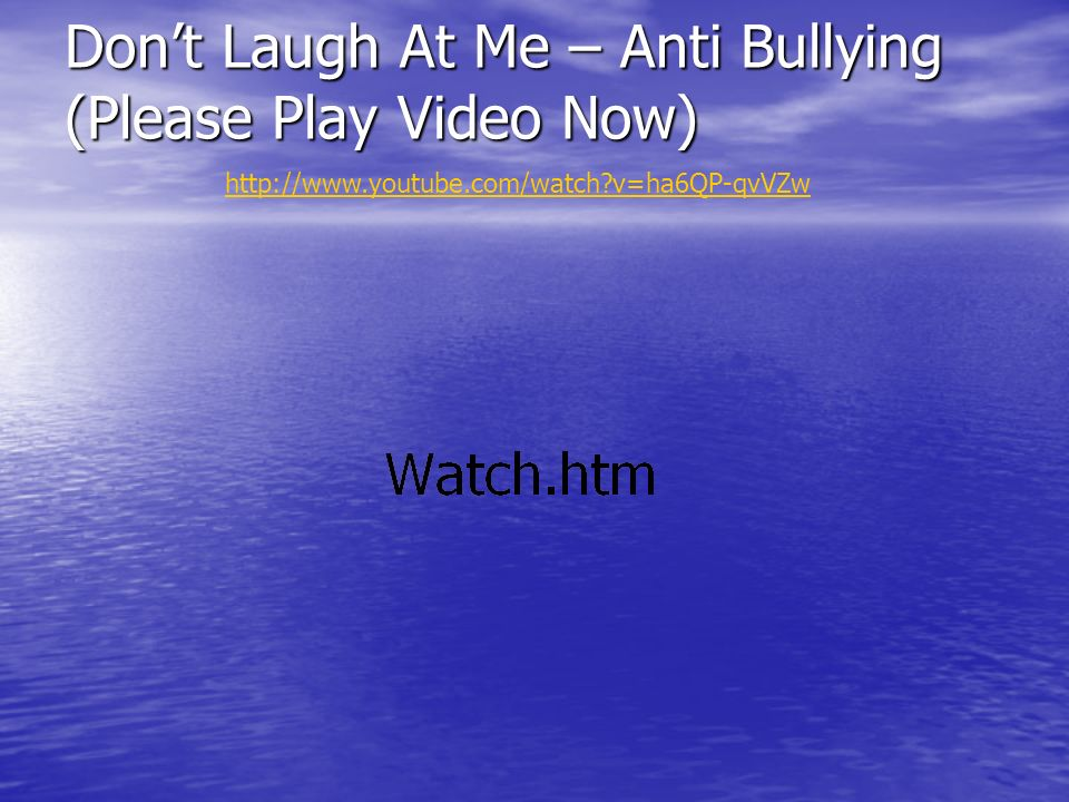 Dont Laugh At Me – Anti Bullying (Please Play Video Now)   v=ha6QP-qvVZw