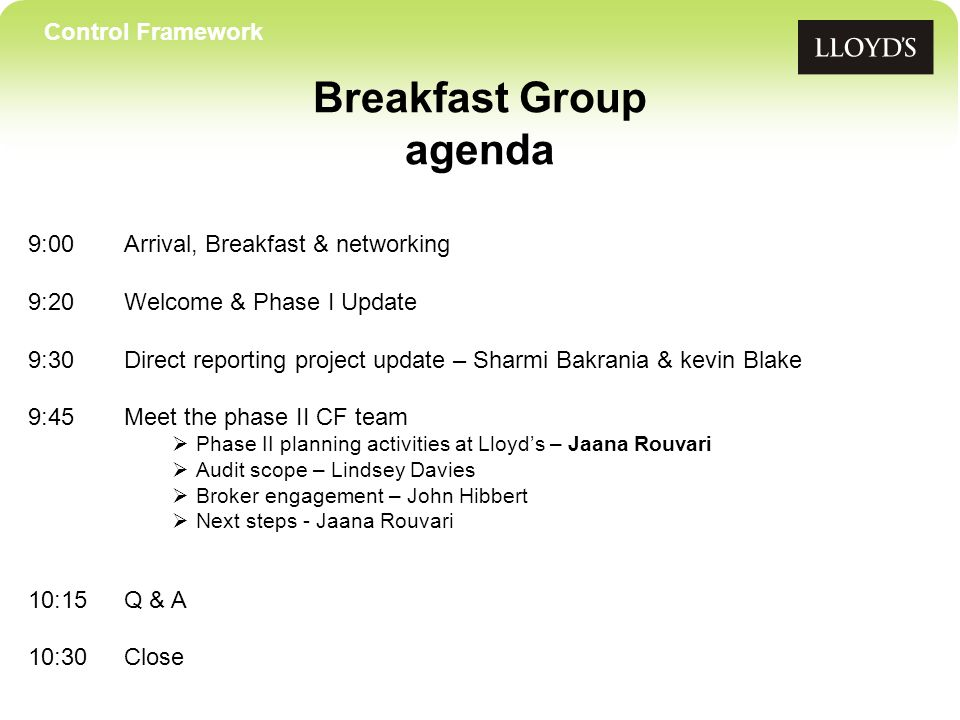 Control Framework Breakfast Group agenda 9:00Arrival, Breakfast & networking 9:20 Welcome & Phase I Update 9:30Direct reporting project update – Sharmi Bakrania & kevin Blake 9:45Meet the phase II CF team Phase II planning activities at Lloyds – Jaana Rouvari Audit scope – Lindsey Davies Broker engagement – John Hibbert Next steps - Jaana Rouvari 10:15Q & A 10:30Close