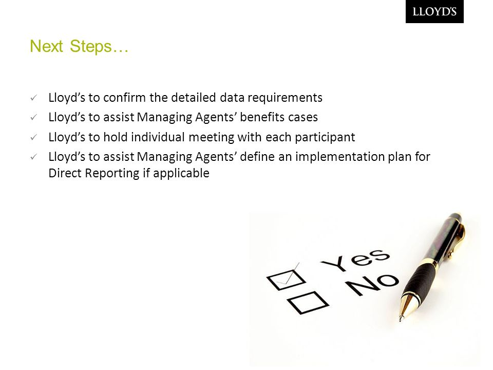 Next Steps… Lloyds to confirm the detailed data requirements Lloyds to assist Managing Agents benefits cases Lloyds to hold individual meeting with each participant Lloyds to assist Managing Agents define an implementation plan for Direct Reporting if applicable 11