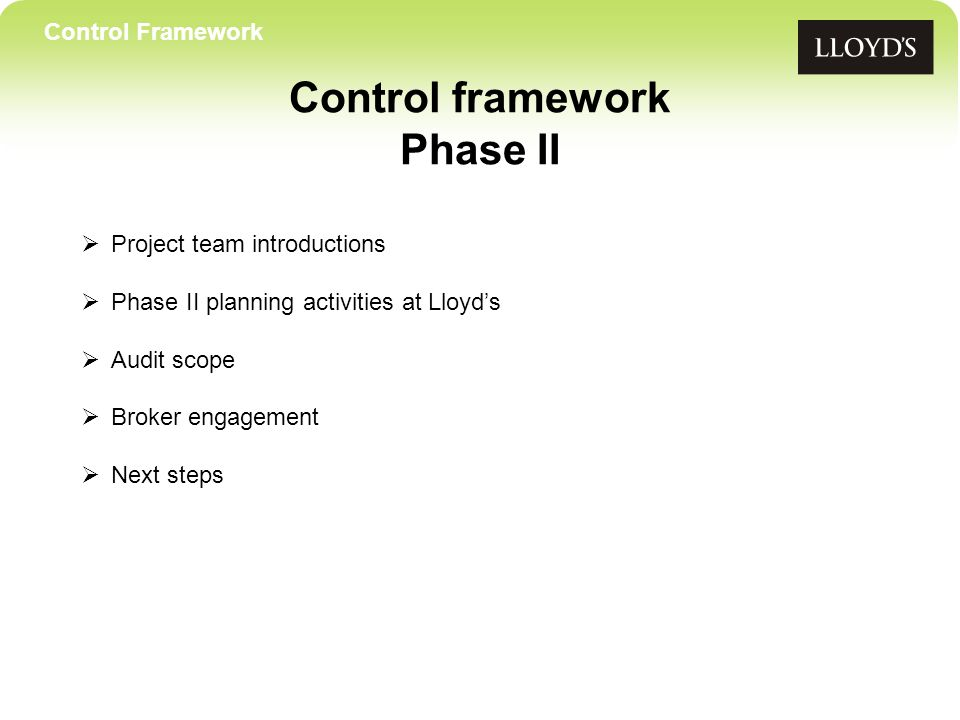 Control Framework Control framework Phase II Project team introductions Phase II planning activities at Lloyds Audit scope Broker engagement Next steps