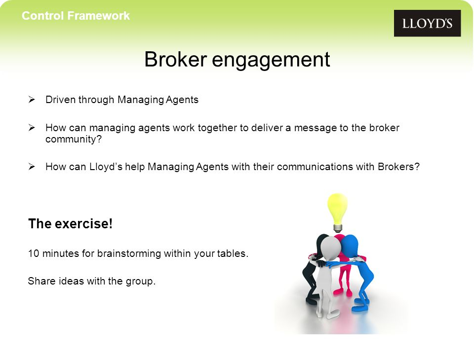 Control Framework Broker engagement Driven through Managing Agents How can managing agents work together to deliver a message to the broker community.