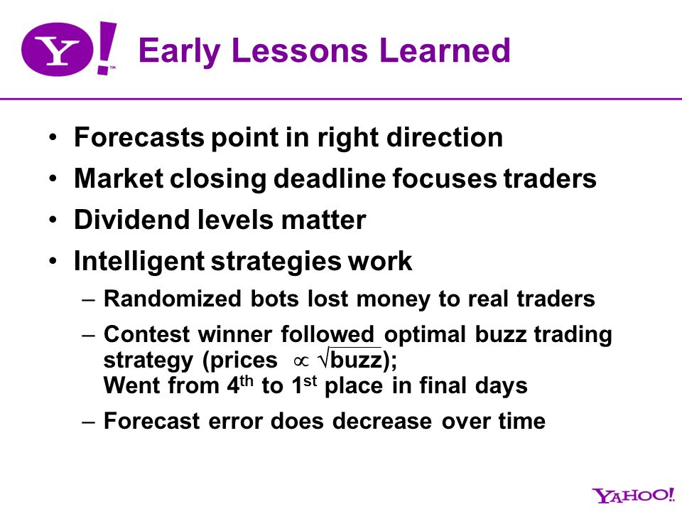Early Lessons Learned Forecasts point in right direction Market closing deadline focuses traders Dividend levels matter Intelligent strategies work –Randomized bots lost money to real traders –Contest winner followed optimal buzz trading strategy (prices buzz); Went from 4 th to 1 st place in final days –Forecast error does decrease over time