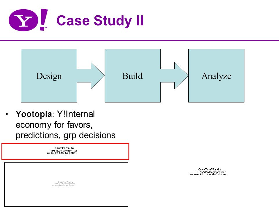 Case Study II DesignBuild Yootopia: Y!Internal economy for favors, predictions, grp decisions Analyze