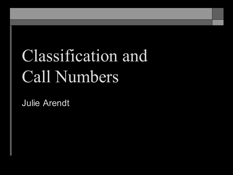 Classification and Call Numbers Julie Arendt