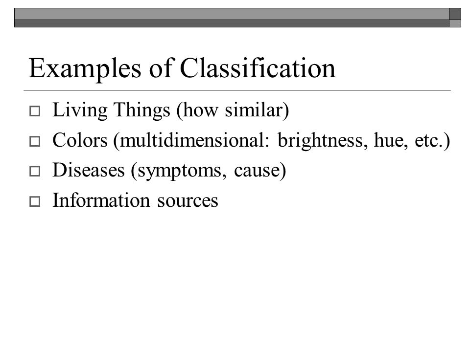 Examples of Classification Living Things (how similar) Colors (multidimensional: brightness, hue, etc.) Diseases (symptoms, cause) Information sources