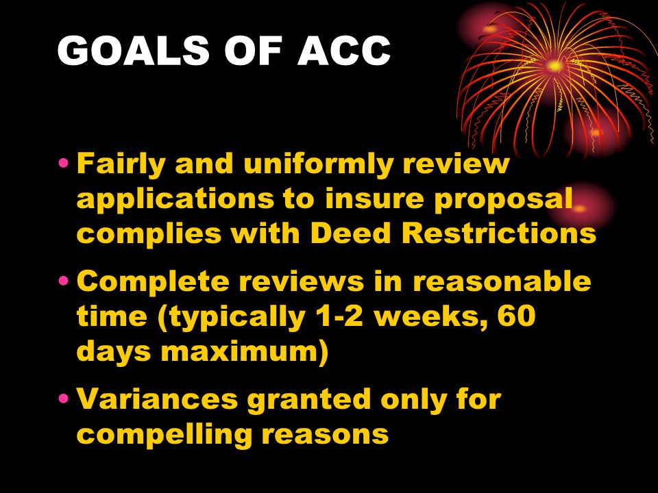 GOALS OF ACC Fairly and uniformly review applications to insure proposal complies with Deed Restrictions Complete reviews in reasonable time (typically 1-2 weeks, 60 days maximum) Variances granted only for compelling reasons