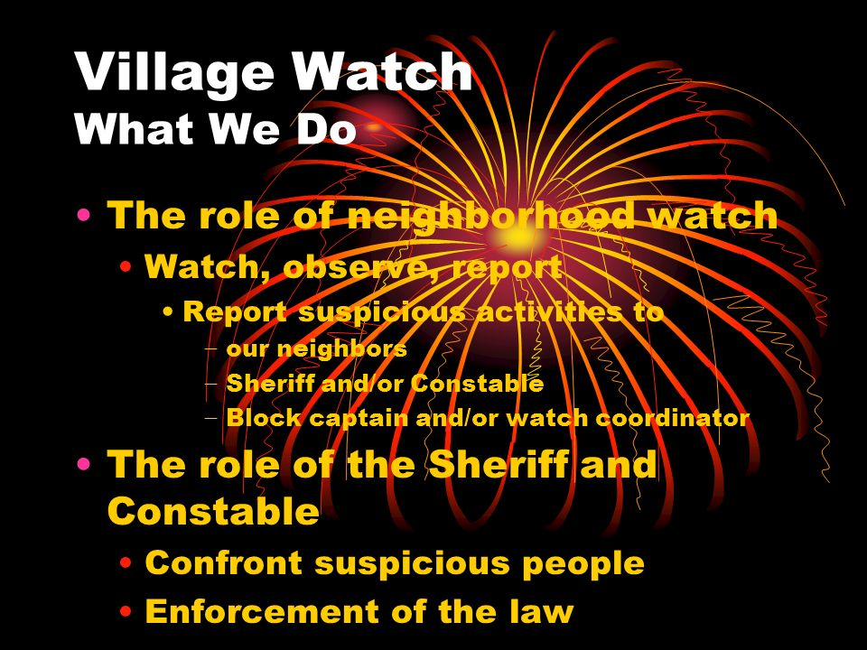 Village Watch What We Do The role of neighborhood watch Watch, observe, report Report suspicious activities to our neighbors Sheriff and/or Constable Block captain and/or watch coordinator The role of the Sheriff and Constable Confront suspicious people Enforcement of the law