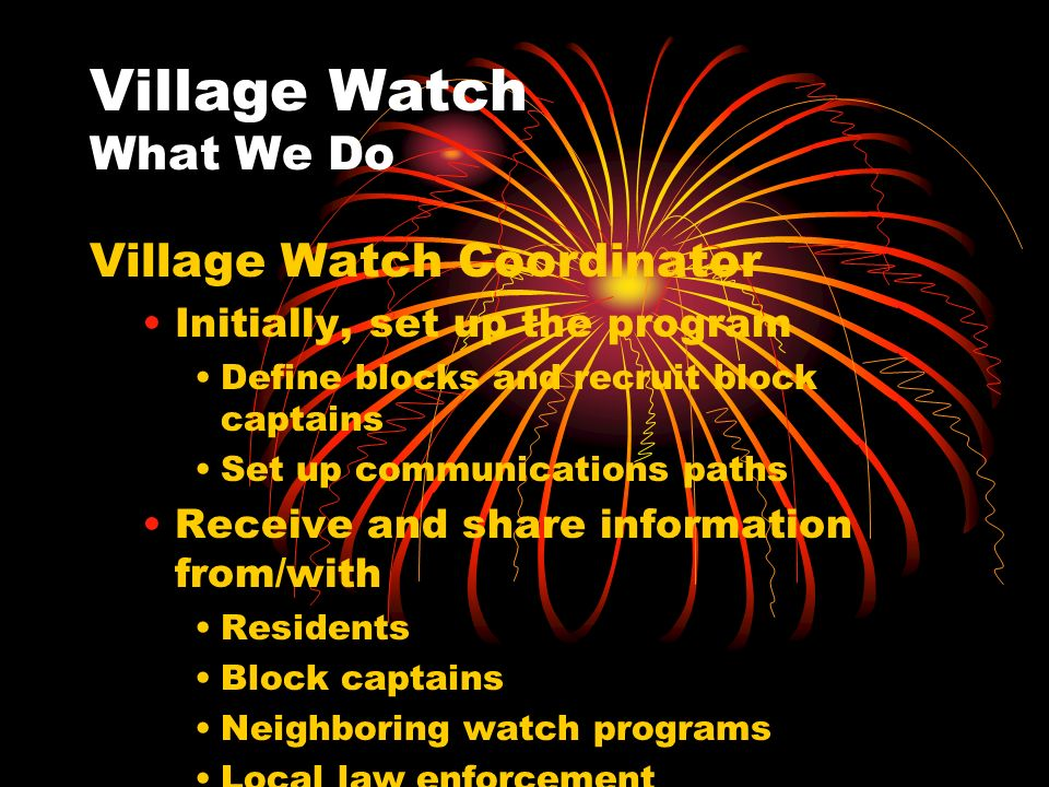 Village Watch What We Do Village Watch Coordinator Initially, set up the program Define blocks and recruit block captains Set up communications paths Receive and share information from/with Residents Block captains Neighboring watch programs Local law enforcement