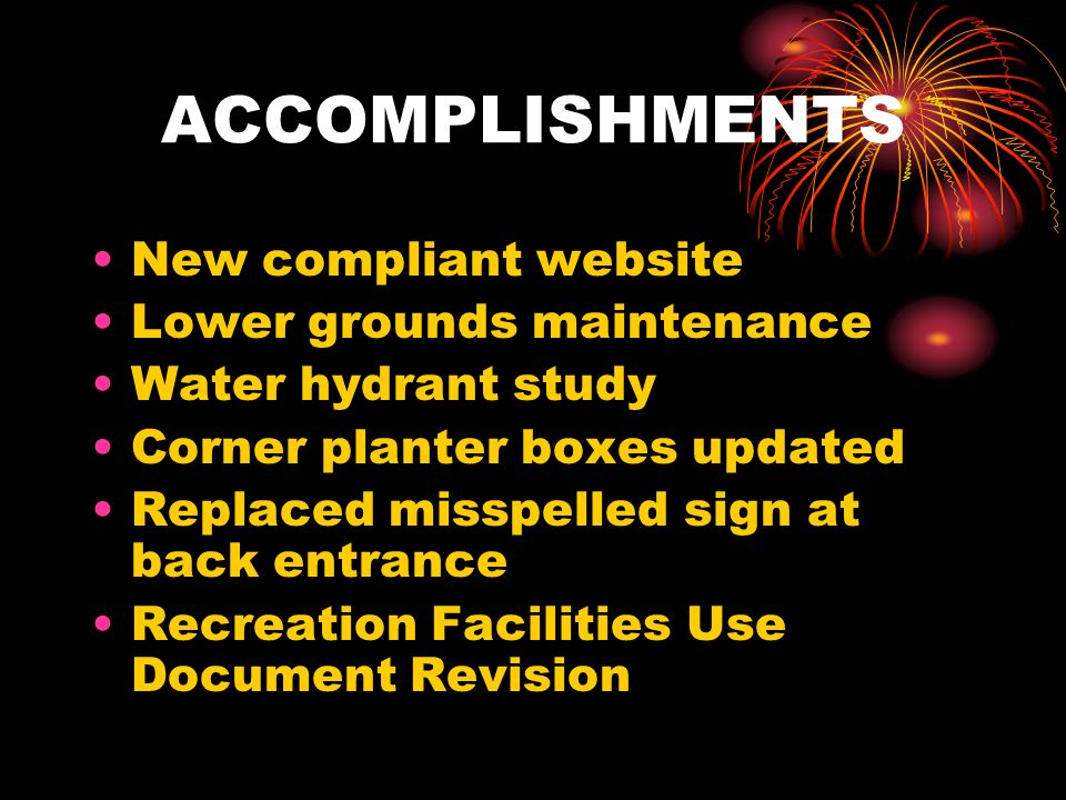 ACCOMPLISHMENTS New compliant website Lower grounds maintenance Water hydrant study Corner planter boxes updated Replaced misspelled sign at back entrance Recreation Facilities Use Document Revision