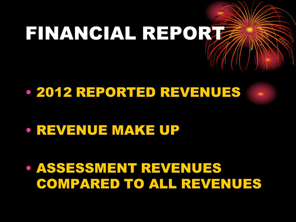 FINANCIAL REPORT 2012 REPORTED REVENUES REVENUE MAKE UP ASSESSMENT REVENUES COMPARED TO ALL REVENUES