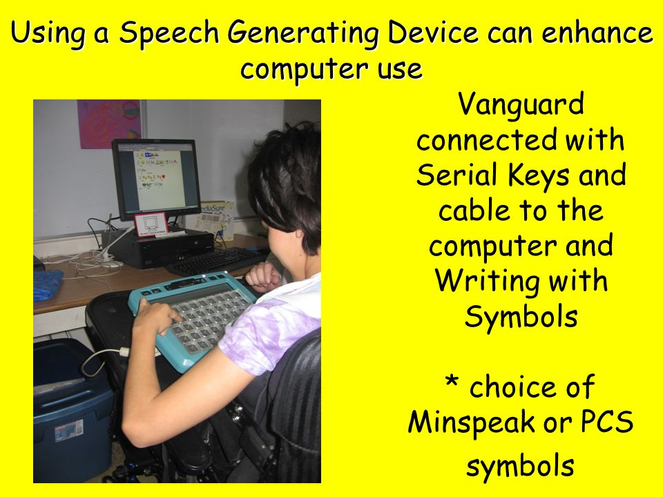 Vanguard connected with Serial Keys and cable to the computer and Writing with Symbols * choice of Minspeak or PCS symbols Using a Speech Generating Device can enhance computer use