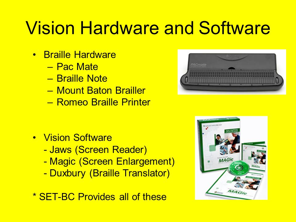 Vision Hardware and Software Braille Hardware –Pac Mate –Braille Note –Mount Baton Brailler –Romeo Braille Printer Vision Software - Jaws (Screen Reader) - Magic (Screen Enlargement) - Duxbury (Braille Translator) * SET-BC Provides all of these
