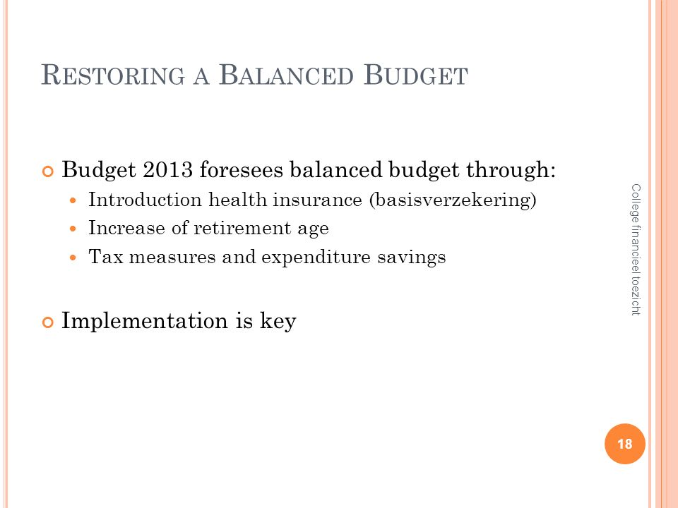 R ESTORING A B ALANCED B UDGET Budget 2013 foresees balanced budget through: Introduction health insurance (basisverzekering) Increase of retirement age Tax measures and expenditure savings Implementation is key 18 College financieel toezicht