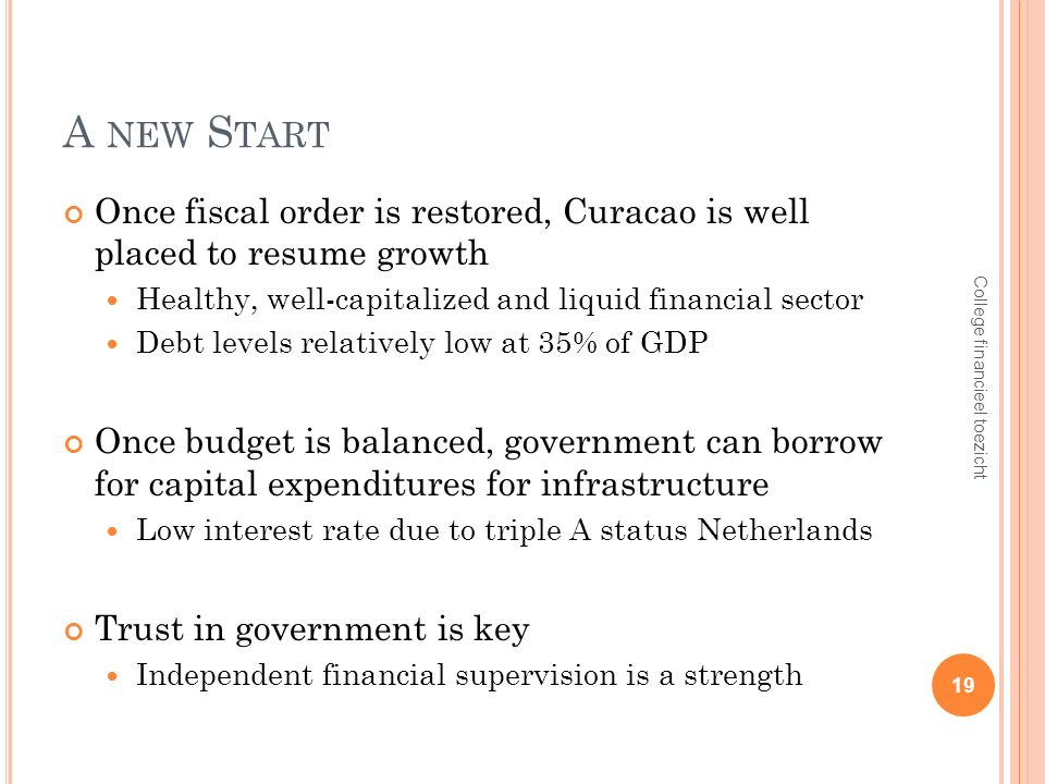 A NEW S TART Once fiscal order is restored, Curacao is well placed to resume growth Healthy, well-capitalized and liquid financial sector Debt levels relatively low at 35% of GDP Once budget is balanced, government can borrow for capital expenditures for infrastructure Low interest rate due to triple A status Netherlands Trust in government is key Independent financial supervision is a strength 19 College financieel toezicht