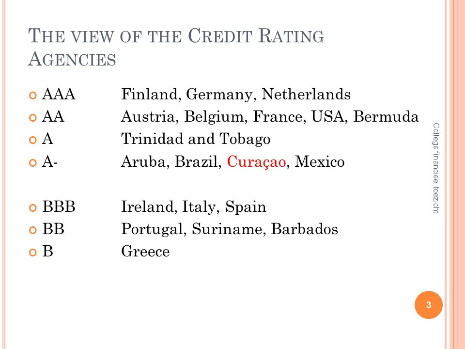T HE VIEW OF THE C REDIT R ATING A GENCIES AAAFinland, Germany, Netherlands AAAustria, Belgium, France, USA, Bermuda ATrinidad and Tobago A-Aruba, Brazil, Curaçao, Mexico BBBIreland, Italy, Spain BBPortugal, Suriname, Barbados BGreece 3 College financieel toezicht
