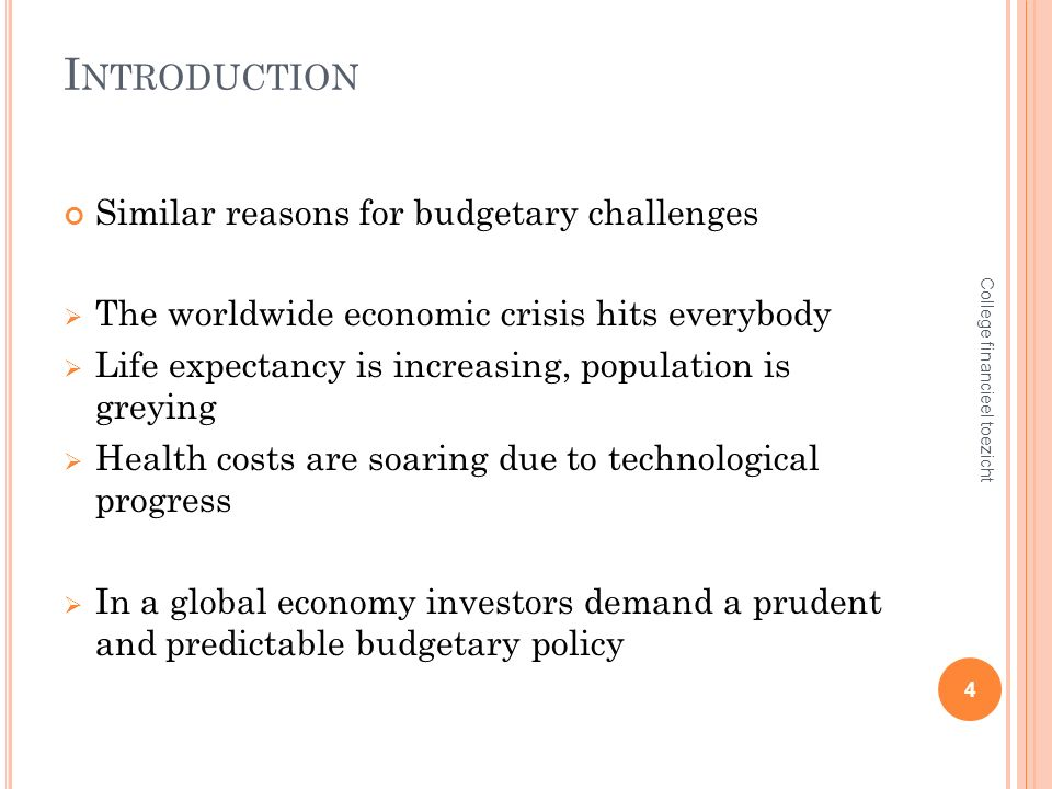 I NTRODUCTION Similar reasons for budgetary challenges The worldwide economic crisis hits everybody Life expectancy is increasing, population is greying Health costs are soaring due to technological progress In a global economy investors demand a prudent and predictable budgetary policy 4 College financieel toezicht