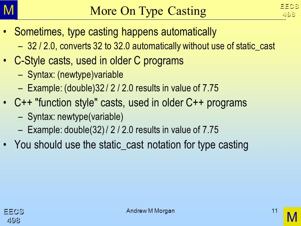 M M EECS498 EECS498 Andrew M Morgan11 More On Type Casting Sometimes, type casting happens automatically –32 / 2.0, converts 32 to 32.0 automatically without use of static_cast C-Style casts, used in older C programs –Syntax: (newtype)variable –Example: (double)32 / 2 / 2.0 results in value of 7.75 C++ function style casts, used in older C++ programs –Syntax: newtype(variable) –Example: double(32) / 2 / 2.0 results in value of 7.75 You should use the static_cast notation for type casting