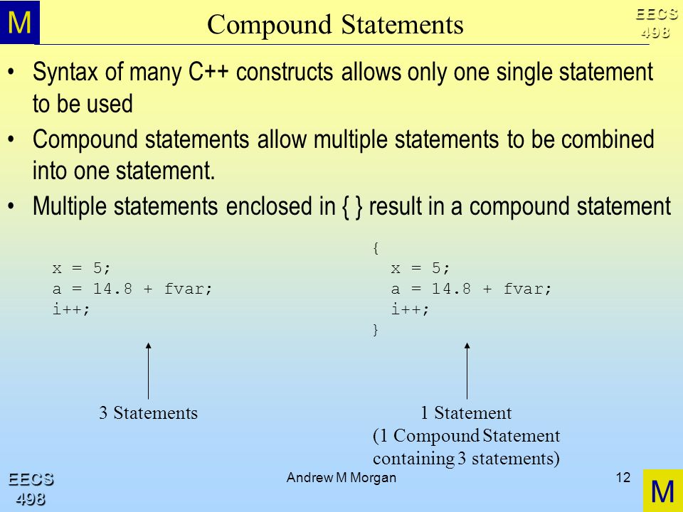 M M EECS498 EECS498 Andrew M Morgan12 Compound Statements Syntax of many C++ constructs allows only one single statement to be used Compound statements allow multiple statements to be combined into one statement.
