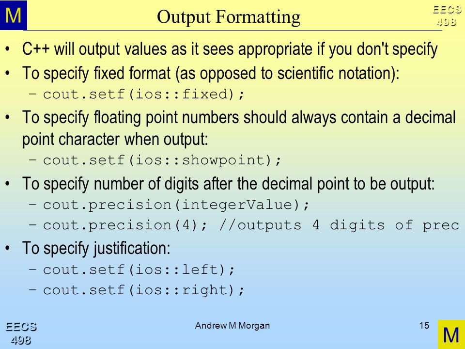 M M EECS498 EECS498 Andrew M Morgan15 Output Formatting C++ will output values as it sees appropriate if you don t specify To specify fixed format (as opposed to scientific notation): –cout.setf(ios::fixed); To specify floating point numbers should always contain a decimal point character when output: –cout.setf(ios::showpoint); To specify number of digits after the decimal point to be output: –cout.precision(integerValue); –cout.precision(4); //outputs 4 digits of prec To specify justification: –cout.setf(ios::left); –cout.setf(ios::right);