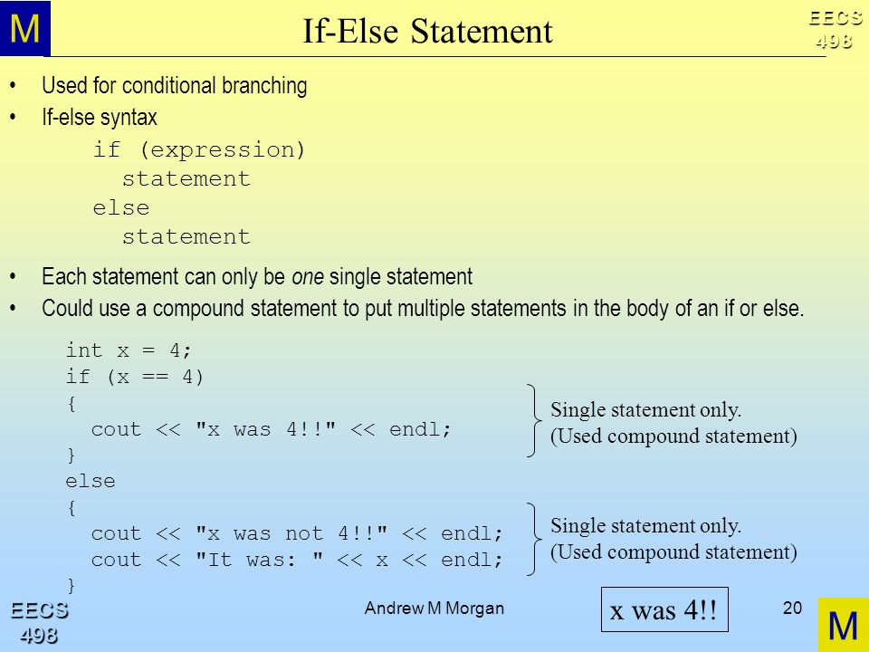 M M EECS498 EECS498 Andrew M Morgan20 If-Else Statement Used for conditional branching If-else syntax Each statement can only be one single statement Could use a compound statement to put multiple statements in the body of an if or else.