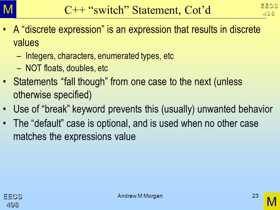 M M EECS498 EECS498 Andrew M Morgan23 C++ switch Statement, Cotd A discrete expression is an expression that results in discrete values –Integers, characters, enumerated types, etc –NOT floats, doubles, etc Statements fall though from one case to the next (unless otherwise specified) Use of break keyword prevents this (usually) unwanted behavior The default case is optional, and is used when no other case matches the expressions value