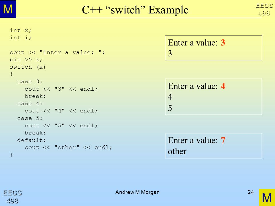 M M EECS498 EECS498 Andrew M Morgan24 C++ switch Example int x; int i; cout << Enter a value: ; cin >> x; switch (x) { case 3: cout << 3 << endl; break; case 4: cout << 4 << endl; case 5: cout << 5 << endl; break; default: cout << other << endl; } Enter a value: 7 other Enter a value: 4 4 5 Enter a value: 3 3