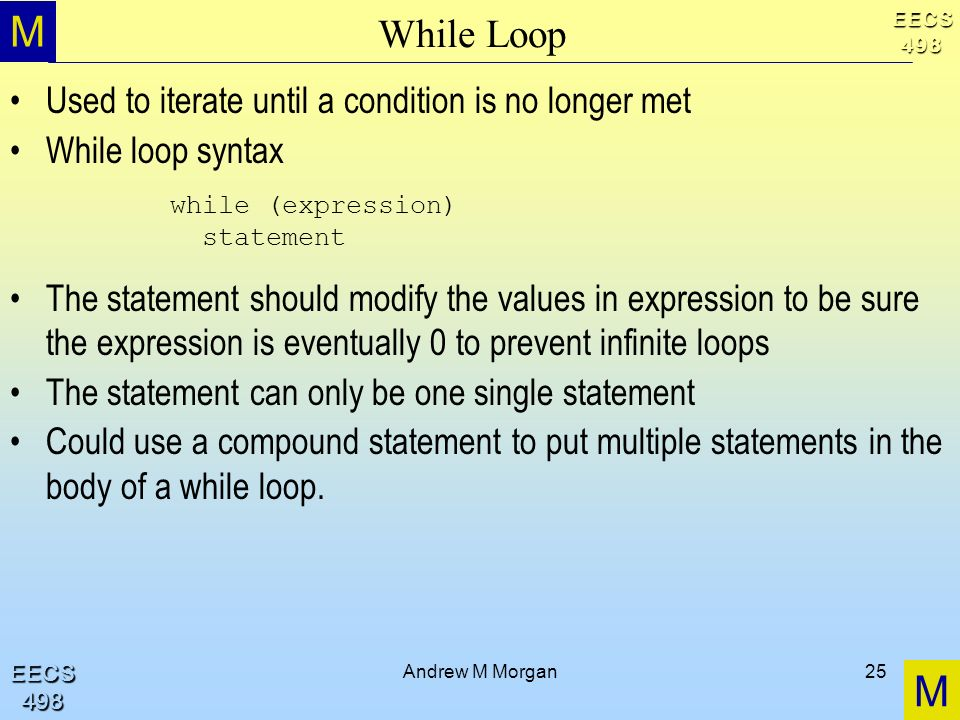 M M EECS498 EECS498 Andrew M Morgan25 While Loop Used to iterate until a condition is no longer met While loop syntax The statement should modify the values in expression to be sure the expression is eventually 0 to prevent infinite loops The statement can only be one single statement Could use a compound statement to put multiple statements in the body of a while loop.