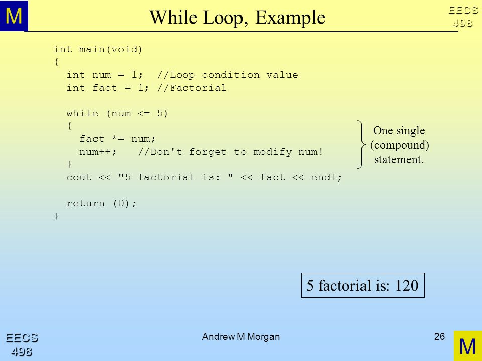 M M EECS498 EECS498 Andrew M Morgan26 While Loop, Example int main(void) { int num = 1; //Loop condition value int fact = 1; //Factorial while (num <= 5) { fact *= num; num++; //Don t forget to modify num.