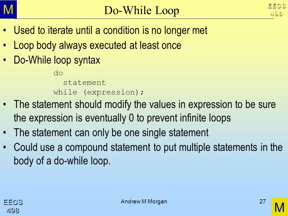 M M EECS498 EECS498 Andrew M Morgan27 Do-While Loop Used to iterate until a condition is no longer met Loop body always executed at least once Do-While loop syntax The statement should modify the values in expression to be sure the expression is eventually 0 to prevent infinite loops The statement can only be one single statement Could use a compound statement to put multiple statements in the body of a do-while loop.
