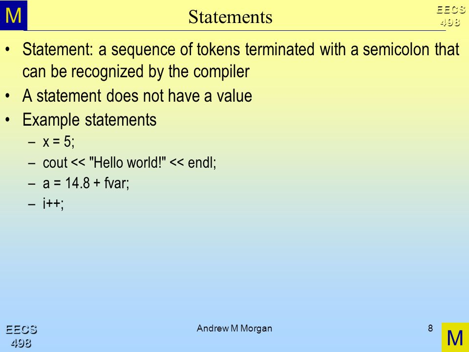 M M EECS498 EECS498 Andrew M Morgan8 Statements Statement: a sequence of tokens terminated with a semicolon that can be recognized by the compiler A statement does not have a value Example statements –x = 5; –cout << Hello world! << endl; –a = 14.8 + fvar; –i++;