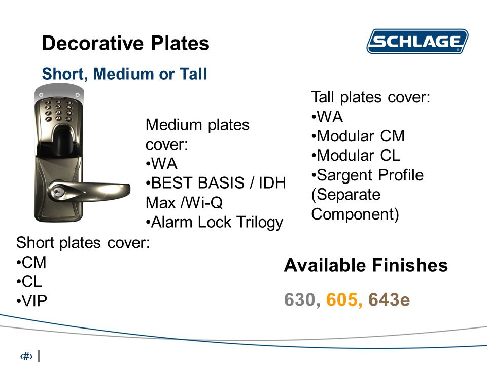 12 Short, Medium or Tall Decorative Plates Available Finishes 630, 605, 643e Short plates cover: CM CL VIP Tall plates cover: WA Modular CM Modular CL Sargent Profile (Separate Component) Medium plates cover: WA BEST BASIS / IDH Max /Wi-Q Alarm Lock Trilogy